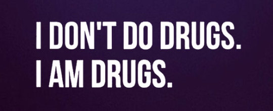 I don't do drugs - I am drugs