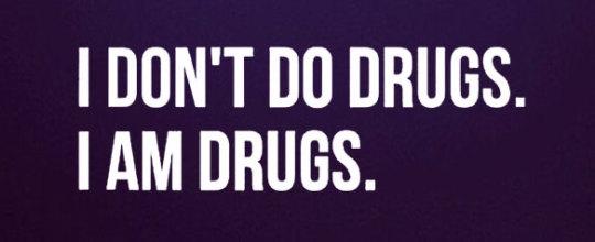 I don't do drugs - I am drugs
